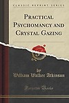 Practical Psychomancy and Crystal Gazing (Classic Reprint) by William Walker Atkinson